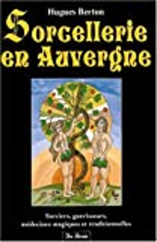 Sorcellerie en Auvergne : sorciers, guérisseurs, médecines magiques et traditionnelles / Hugues Berton  