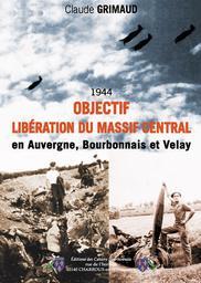 Objectif libération du Massif Central, 1944 : en Auvergne, Bourbonnais,Velay / Claude Grimaud | Grimaud, Claude. Auteur