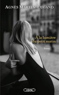 A la lumière du petit matin / Agnès Martin-Lugand | Martin-Lugand, Agnès. Auteur