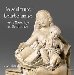 La Sculpture bourbonnaise entre Moyen Age et Renaissance : prêt exceptionnel du Musée du Louvre / sous la direction de Maud Leyoudec et Daniele Rivoletti |