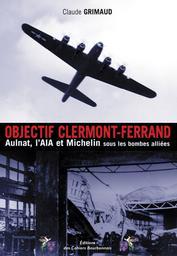 Objectif Clermont-Ferrand : Aulnat, L'AIA et Michelin sous les bombes alliées / Claude Grimaud | Grimaud, Claude